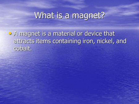 What is a magnet? A magnet is a material or device that attracts items containing iron, nickel, and cobalt. A magnet is a material or device that attracts.