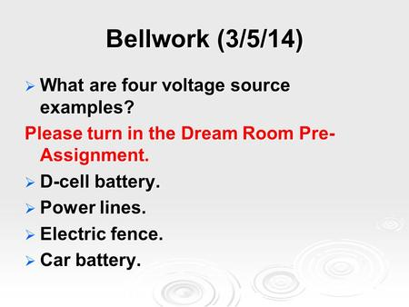 Bellwork (3/5/14)  What are four voltage source examples? Please turn in the Dream Room Pre- Assignment.  D-cell battery.  Power lines.  Electric fence.