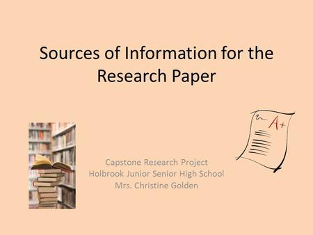 Sources of Information for the Research Paper Capstone Research Project Holbrook Junior Senior High School Mrs. Christine Golden.