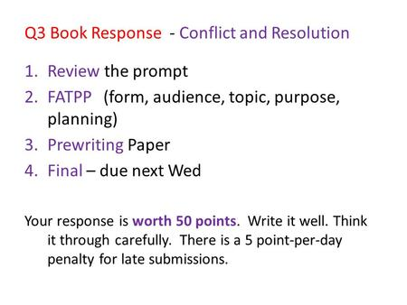 Q3 Book Response - Conflict and Resolution 1.Review the prompt 2.FATPP (form, audience, topic, purpose, planning) 3.Prewriting Paper 4.Final – due next.