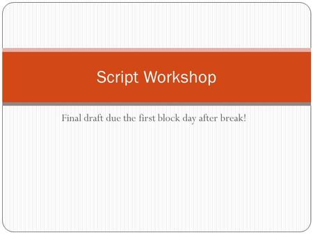 Final draft due the first block day after break! Script Workshop.