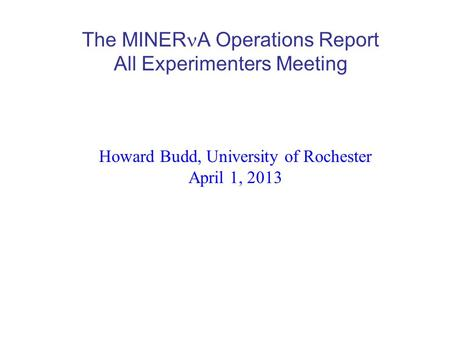 The MINER A Operations Report All Experimenters Meeting Howard Budd, University of Rochester April 1, 2013.