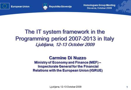1 Homologues Group Meeting Slovenia, October 2009 Republika SlovenijaEuropean Union Ljubljana, 12-13 October 2009 Carmine Di Nuzzo Ministry of Economy.