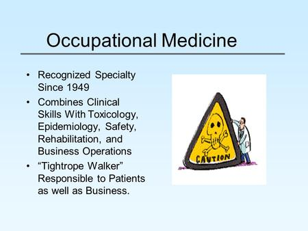 Occupational Medicine Recognized Specialty Since 1949 Combines Clinical Skills With Toxicology, Epidemiology, Safety, Rehabilitation, and Business Operations.