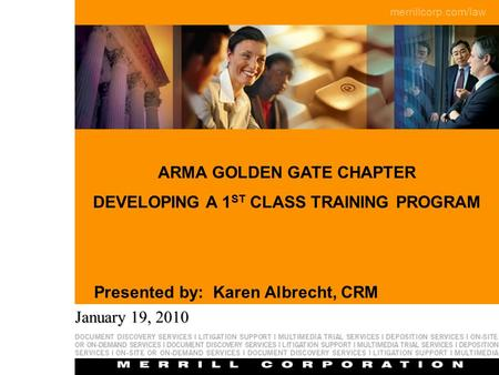 Merrillcorp.com/law Page 1 ARMA GOLDEN GATE CHAPTER DEVELOPING A 1 ST CLASS TRAINING PROGRAM Presented by: Karen Albrecht, CRM January 19, 2010.