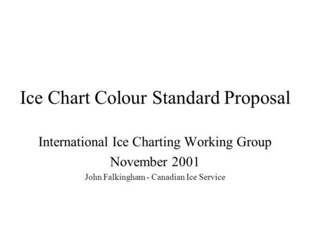Ice Chart Colour Standard Proposal International Ice Charting Working Group November 2001 John Falkingham - Canadian Ice Service.