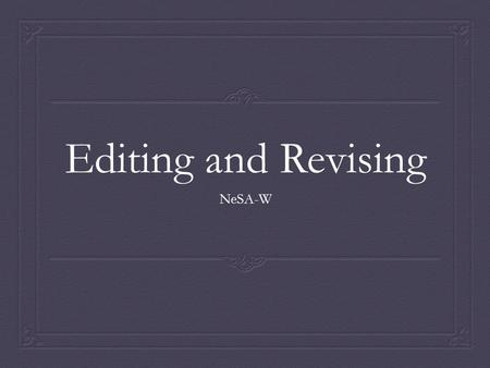 Editing and Revising NeSA-W. Why is it important to edit/revise?  Think  Pair  Share.