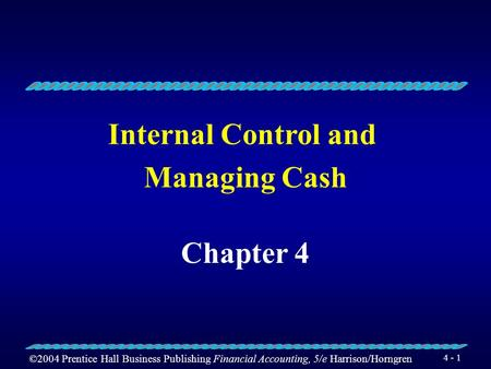 ©2004 Prentice Hall Business Publishing Financial Accounting, 5/e Harrison/Horngren 4 - 1 Internal Control and Managing Cash Chapter 4.