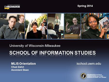 University of Wisconsin-Milwaukee MLIS Orientation ischool.uwm.edu Chad Zahrt Assistant Dean Spring 2014.