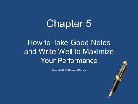 Chapter 5 How to Take Good Notes and Write Well to Maximize Your Performance Copyright 2010. Raymond Gerson.