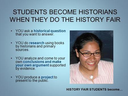 STUDENTS BECOME HISTORIANS WHEN THEY DO THE HISTORY FAIR YOU ask a historical question that you want to answer. YOU do research using books by historians.