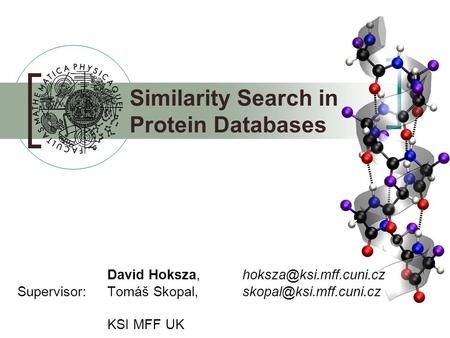 David Hoksza, Supervisor: Tomáš Skopal, KSI MFF UK Similarity Search in Protein Databases.