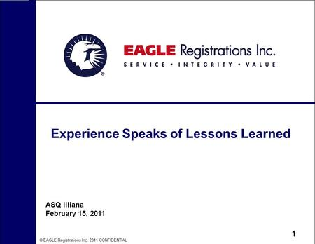 © EAGLE Registrations Inc. 2011 CONFIDENTIAL 1 Experience Speaks of Lessons Learned ASQ Illiana February 15, 2011.