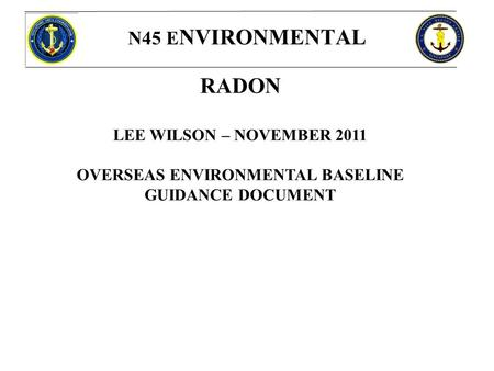 N45 E NVIRONMENTAL RADON LEE WILSON – NOVEMBER 2011 OVERSEAS ENVIRONMENTAL BASELINE GUIDANCE DOCUMENT.