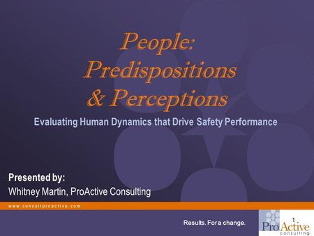 W w w. c o n s u l t p r o a c t I v e. c o m Results. For a change. 1 People: Predispositions & Perceptions Evaluating Human Dynamics that Drive Safety.