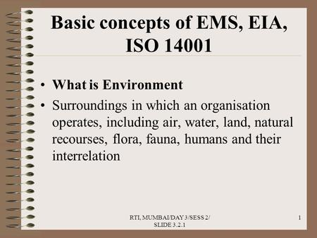 RTI, MUMBAI/DAY 3/SESS 2/ SLIDE 3.2.1 1 Basic concepts of EMS, EIA, ISO 14001 What is Environment Surroundings in which an organisation operates, including.