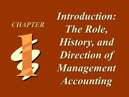 1 -1 Introduction: The Role, History, and Direction of Management Accounting CHAPTER.
