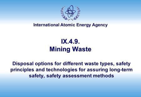 International Atomic Energy Agency IX.4.9. Mining Waste Disposal options for different waste types, safety principles and technologies for assuring long-term.