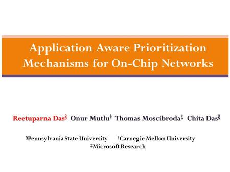 1 Application Aware Prioritization Mechanisms for On-Chip Networks Reetuparna Das Onur Mutlu † Thomas Moscibroda ‡ Chita Das § Reetuparna Das § Onur Mutlu.
