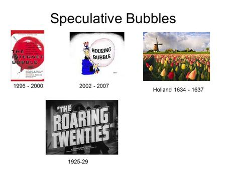 Speculative Bubbles 2002 - 2007 Holland 1634 - 1637 1996 - 2000 1925-29.