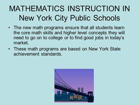 MATHEMATICS INSTRUCTION IN New York City Public Schools The new math programs ensure that all students learn the core math skills and higher level concepts.