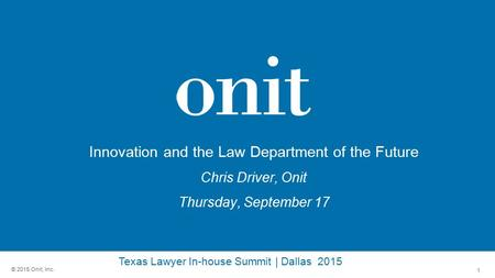 1 © 2015 Onit, Inc. Innovation and the Law Department of the Future Chris Driver, Onit Thursday, September 17 Texas Lawyer In-house Summit | Dallas 2015.