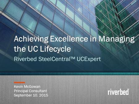Copyright 2014 Riverbed Inc. Confidential. 1 Kevin McGowan Principal Consultant September 10, 2015 Achieving Excellence in Managing the UC Lifecycle Riverbed.