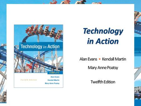 Technology in Action Alan Evans Kendall Martin Mary Anne Poatsy Twelfth Edition.