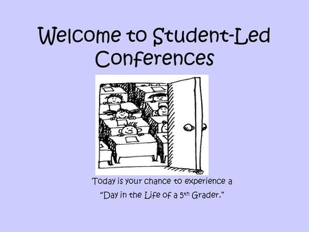 "Welcome to Student-Led Conferences Today is your chance to experience a ""Day in the Life of a 5 th Grader."""