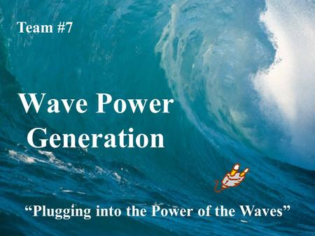 "Wave Power Generation Team #7 ""Plugging into the Power of the Waves"""