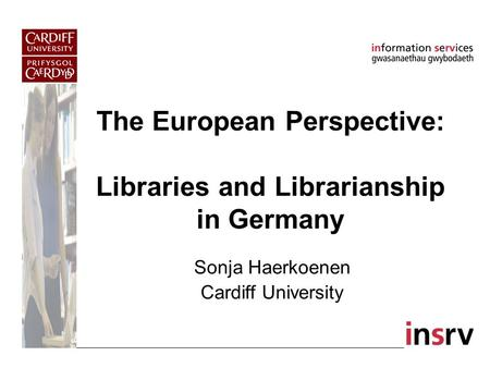 The European Perspective: Libraries and Librarianship in Germany Sonja Haerkoenen Cardiff University.