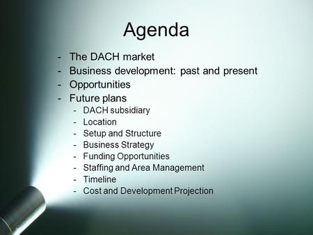 -The DACH market -Business development: past and present -Opportunities -Future plans -DACH subsidiary -Location -Setup and Structure -Business Strategy.