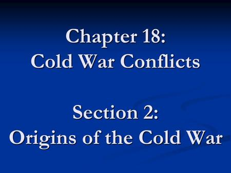 Chapter 18: Cold War Conflicts Section 2: Origins of the Cold War.