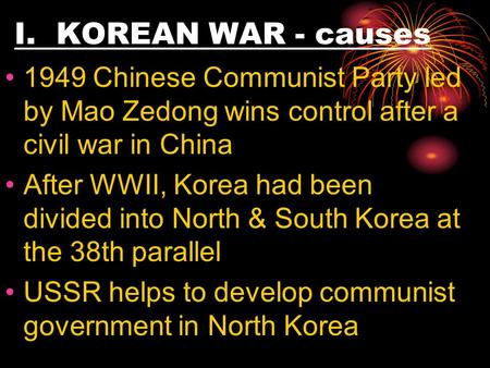 I. KOREAN WAR - causes 1949 Chinese Communist Party led by Mao Zedong wins control after a civil war in China After WWII, Korea had been divided into North.