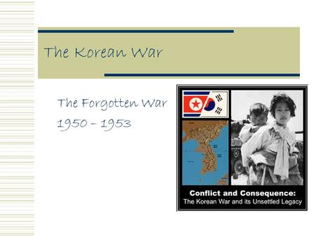 The Korean War The Forgotten War 1950 – 1953. Early Origins  1910-1945 Korea was ruled by Japan  After WWII it was divided into North & South Korea.