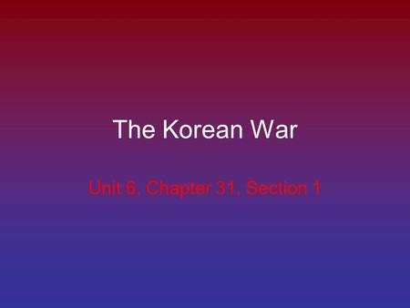 The Korean War Unit 6, Chapter 31, Section 1. Post WWII Korea was controlled by Japan After the war, the Soviet Union and the United States agree to divide.