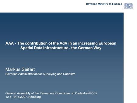 Bavarian Ministry of Finance AAA - The contribution of the AdV in an increasing European Spatial Data Infrastructure - the German Way Markus Seifert Bavarian.