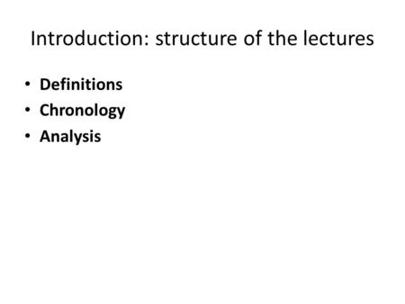 Introduction: structure of the lectures Definitions Chronology Analysis.