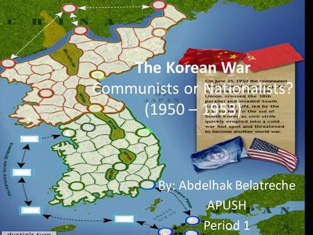 The Korean War Communists or Nationalists? (1950 – 1953) By: Abdelhak Belatreche APUSH Period 1.