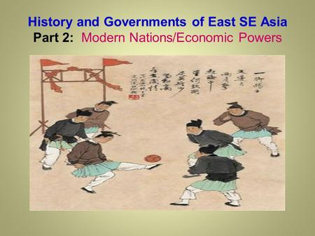 History and Governments of East SE Asia Part 2: Modern Nations/Economic Powers.