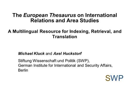 The European Thesaurus on International Relations and Area Studies A Multilingual Resource for Indexing, Retrieval, and Translation SWP Michael Kluck and.