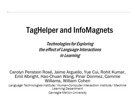 TagHelper and InfoMagnets Technologies for Exploring the effect of Language Interactions in Learning Carolyn Penstein Rosé, Jaime Arguello, Yue Cui, Rohit.
