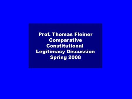 Prof. Thomas Fleiner Comparative Constitutional Legitimacy Discussion Spring 2008.