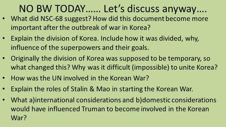 NO BW TODAY…… Let's discuss anyway…. What did NSC-68 suggest? How did this document become more important after the outbreak of war in Korea? Explain the.