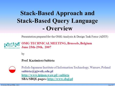 K.Subieta. SBA and SBQL, slide 1 June 2007 Stack-Based Approach and Stack-Based Query Language - Overview Presentation prepared for the OMG Analysis &