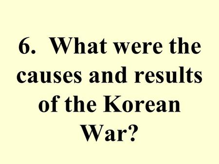 6. What were the causes and results of the Korean War?