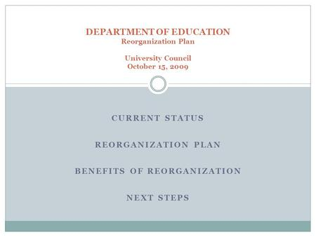 CURRENT STATUS REORGANIZATION PLAN BENEFITS OF REORGANIZATION NEXT STEPS DEPARTMENT OF EDUCATION Reorganization Plan University Council October 15, 2009.