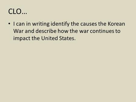 CLO… I can in writing identify the causes the Korean War and describe how the war continues to impact the United States.