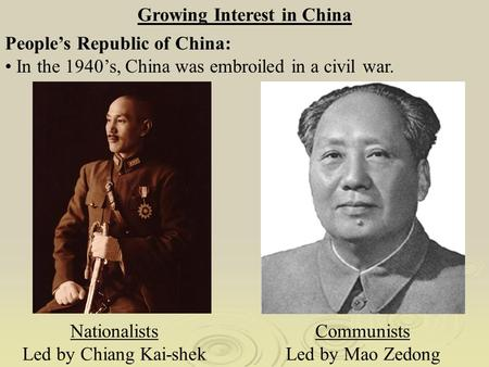 Growing Interest in China Nationalists Led by Chiang Kai-shek Communists Led by Mao Zedong People's Republic of China: In the 1940's, China was embroiled.