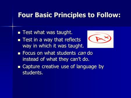 Four Basic Principles to Follow: Test what was taught. Test what was taught. Test in a way that reflects way in which it was taught. Test in a way that.